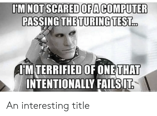 Computer, One, and Scared: TM NOT SCARED OFA COMPUTER  PASSING THE TURINGTEST  IM TERRIFIED OF ONE THAT  INTENTIONALLY FAILSIT An interesting title