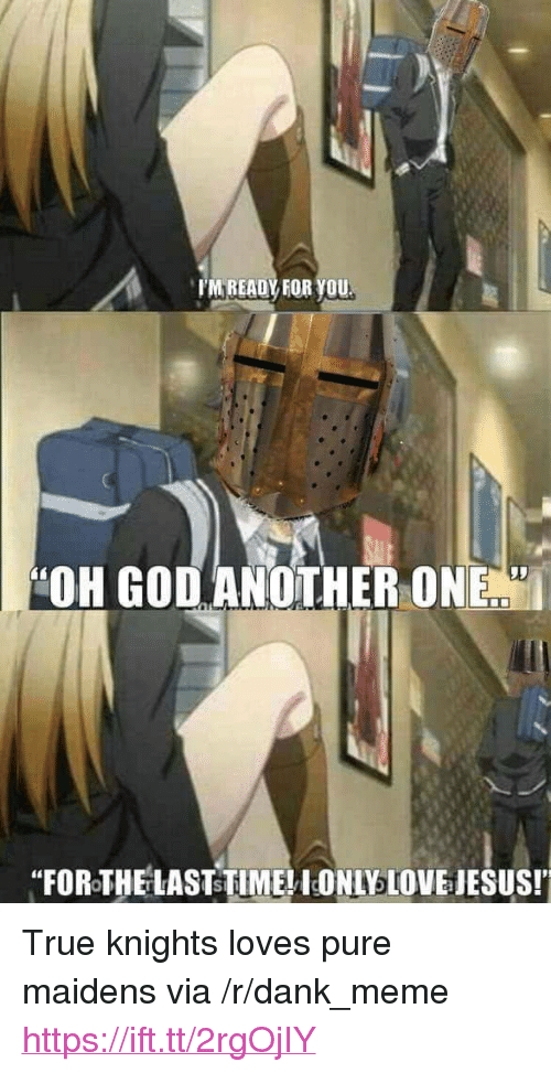 "Another One, Dank, and God: TM READY FOR YOU  ""OH GOD ANOTHER ONE  ""FOROTHELASTSTIME! IONI LOVE IESUS! <p>True knights loves pure maidens via /r/dank_meme <a href=""https://ift.tt/2rgOjIY"">https://ift.tt/2rgOjIY</a></p>"