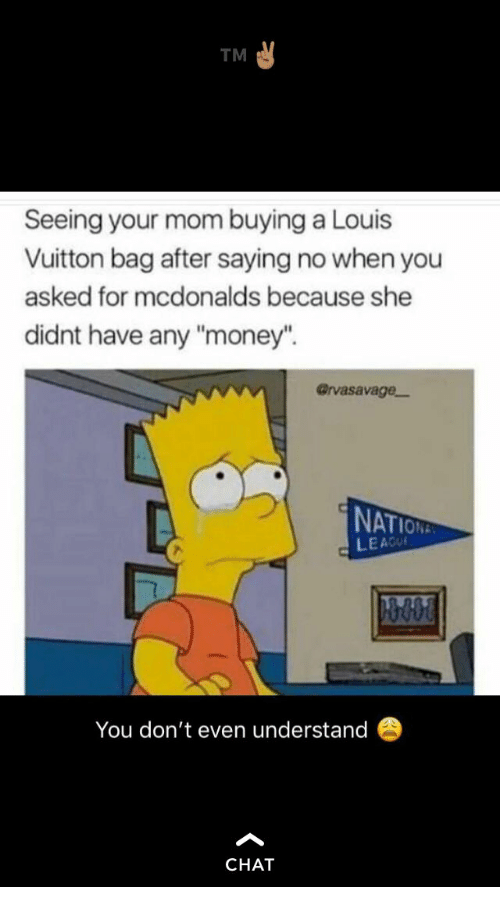 "Louis Vuitton: TM  Seeing your mom buying a Louis  Vuitton bag after saying no when you  asked for mcdonalds because she  didnt have any ""money"".  @rvasavage-  NAT  LEACU  You don't even understand  CHAT"