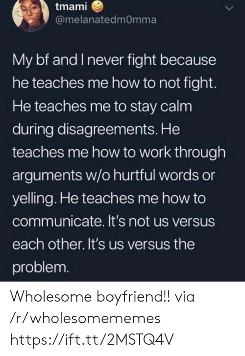 Arguments: tmami  @melanatedmOmma  My bf and I never fight because  he teaches me how to not fight.  He teaches me to stay calm  during disagreements. He  teaches me how to work through  arguments w/o hurtful words or  yelling. He teaches me how to  communicate. It's not us versus  each other. It's us versus the  problem. Wholesome boyfriend!! via /r/wholesomememes https://ift.tt/2MSTQ4V