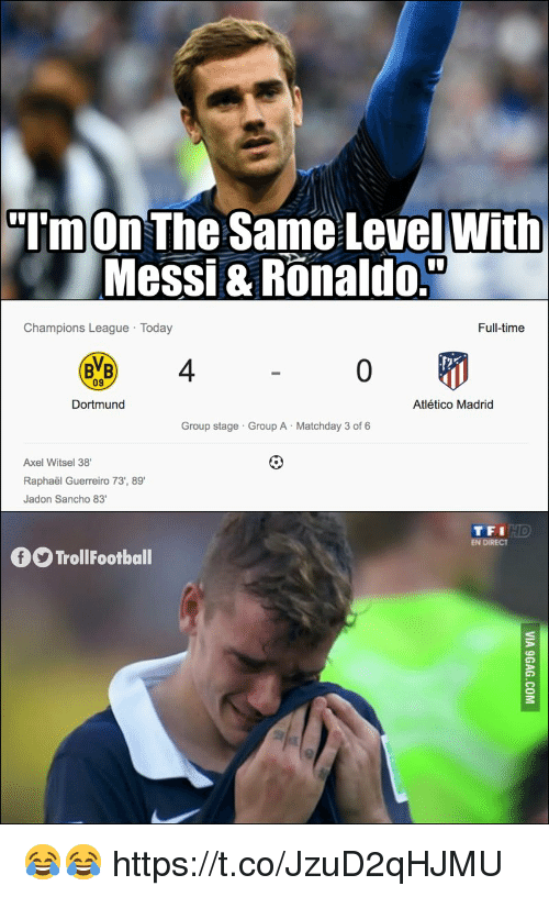 bvb: TmOn The Same LevelWith  Messi & Ronaldo.  Champions League Today  Full-time  BVB 4  09  Dortmund  Atlético Madrid  Group stage Group A Matchday 3 of 6  Axel Witsel 38  Raphaël Guerreiro 73', 89  Jadon Sancho 83  TFI  EN DIRECT  TrollFootball 😂😂 https://t.co/JzuD2qHJMU