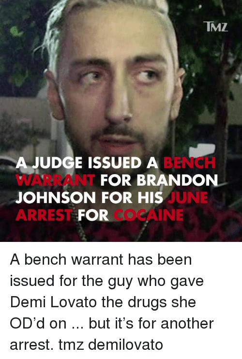 Demi Lovato, Drugs, and Memes: TMZ  A JUDGE ISSUED A  WARRANT  JOHNSON FOR HIS  ARREST FOR  BENCH  FOR BRANDON  UNE  COCAINE A bench warrant has been issued for the guy who gave Demi Lovato the drugs she OD'd on ... but it's for another arrest. tmz demilovato