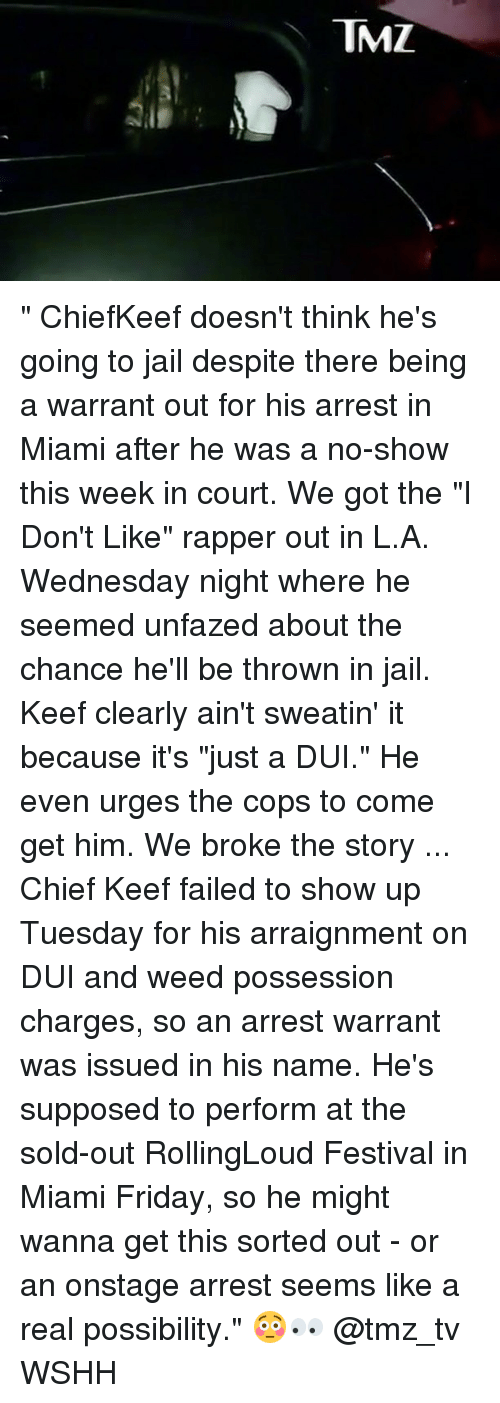 """Chief Keef, Friday, and Jail: TMZ """" ChiefKeef doesn't think he's going to jail despite there being a warrant out for his arrest in Miami after he was a no-show this week in court. We got the """"I Don't Like"""" rapper out in L.A. Wednesday night where he seemed unfazed about the chance he'll be thrown in jail. Keef clearly ain't sweatin' it because it's """"just a DUI."""" He even urges the cops to come get him. We broke the story ... Chief Keef failed to show up Tuesday for his arraignment on DUI and weed possession charges, so an arrest warrant was issued in his name. He's supposed to perform at the sold-out RollingLoud Festival in Miami Friday, so he might wanna get this sorted out - or an onstage arrest seems like a real possibility."""" 😳👀 @tmz_tv WSHH"""