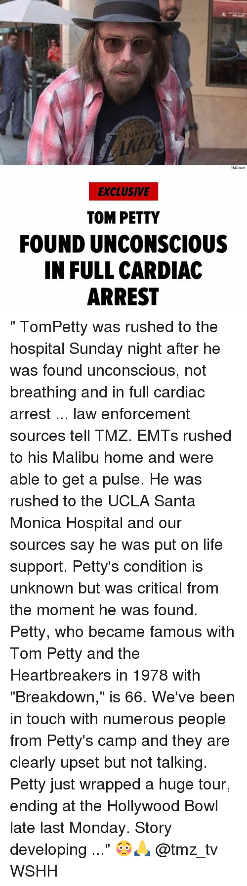 "tom petty: TMZ com  EXCLUSIVE  TOM PETTY  FOUND UNCONSCIOUS  IN FULL CARDIAC  ARREST "" TomPetty was rushed to the hospital Sunday night after he was found unconscious, not breathing and in full cardiac arrest ... law enforcement sources tell TMZ. EMTs rushed to his Malibu home and were able to get a pulse. He was rushed to the UCLA Santa Monica Hospital and our sources say he was put on life support. Petty's condition is unknown but was critical from the moment he was found. Petty, who became famous with Tom Petty and the Heartbreakers in 1978 with ""Breakdown,"" is 66. We've been in touch with numerous people from Petty's camp and they are clearly upset but not talking. Petty just wrapped a huge tour, ending at the Hollywood Bowl late last Monday. Story developing ..."" 😳🙏 @tmz_tv WSHH"
