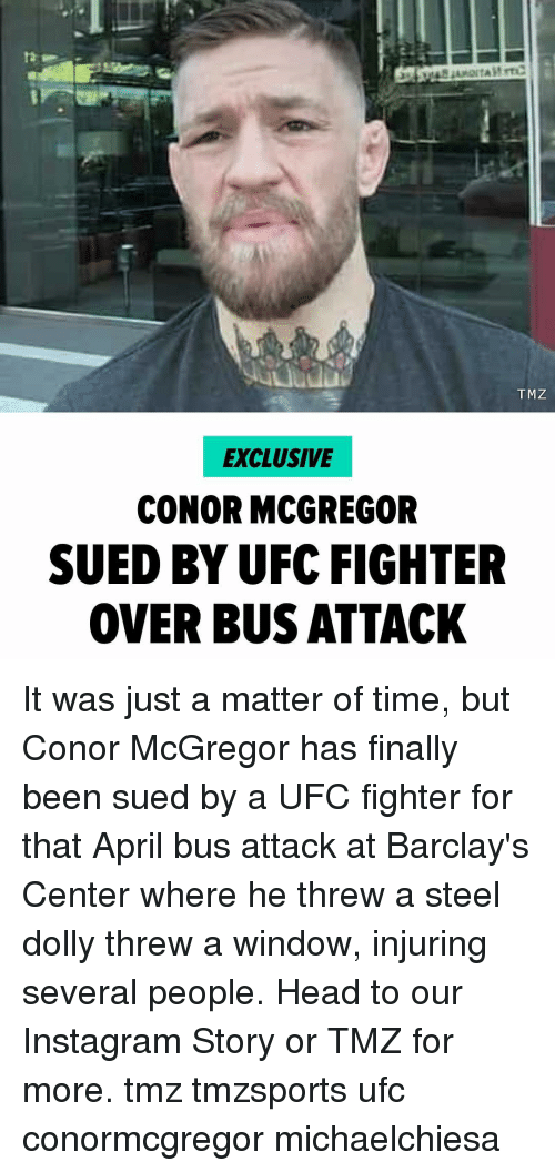 Conor McGregor, Head, and Instagram: TMZ  EXCLUSIVE  CONOR MCGREGOR  SUED BY UFC FIGHTER  OVER BUS ATTACK It was just a matter of time, but Conor McGregor has finally been sued by a UFC fighter for that April bus attack at Barclay's Center where he threw a steel dolly threw a window, injuring several people. Head to our Instagram Story or TMZ for more. tmz tmzsports ufc conormcgregor michaelchiesa