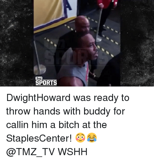 tmz sports: TMZ  SPORTS DwightHoward was ready to throw hands with buddy for callin him a bitch at the StaplesCenter! 😳😂 @TMZ_TV WSHH
