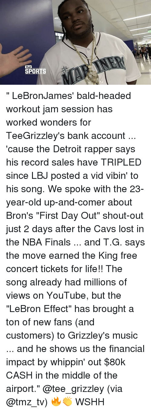 "tmz sports: TMZ  SPORTS "" LeBronJames' bald-headed workout jam session has worked wonders for TeeGrizzley's bank account ... 'cause the Detroit rapper says his record sales have TRIPLED since LBJ posted a vid vibin' to his song. We spoke with the 23-year-old up-and-comer about Bron's ""First Day Out"" shout-out just 2 days after the Cavs lost in the NBA Finals ... and T.G. says the move earned the King free concert tickets for life!! The song already had millions of views on YouTube, but the ""LeBron Effect"" has brought a ton of new fans (and customers) to Grizzley's music ... and he shows us the financial impact by whippin' out $80k CASH in the middle of the airport."" @tee_grizzley (via @tmz_tv) 🔥👏 WSHH"