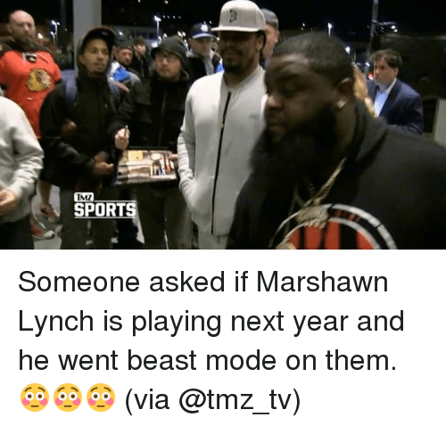 tmz sports: TMZ  SPORTS Someone asked if Marshawn Lynch is playing next year and he went beast mode on them. 😳😳😳 (via @tmz_tv)