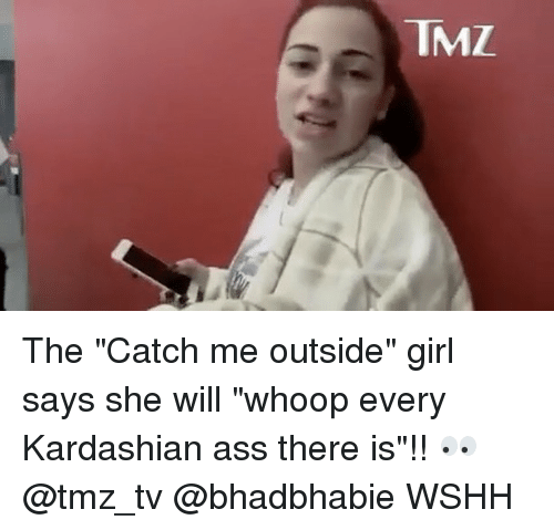 """Girls Says: TMZ. The """"Catch me outside"""" girl says she will """"whoop every Kardashian ass there is""""!! 👀 @tmz_tv @bhadbhabie WSHH"""