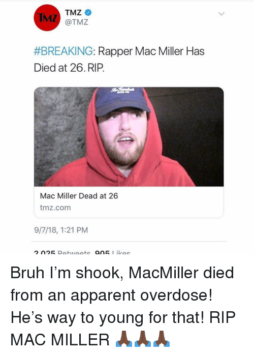 Bruh, Mac Miller, and Memes: TMZ  @TMZ  IMZ  #BREAKING-Rapper Mac Miller Has  Died at 26.RIP.  Mac Miller Dead at 26  tmz.comm  9/7/18, 1:21 PM Bruh I'm shook, MacMiller died from an apparent overdose! He's way to young for that! RIP MAC MILLER 🙏🏿🙏🏿🙏🏿