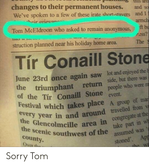 houses: tnis are  changes to their permanent houses.  We've spoken to a few of these irate short-stavers and I  heir orievan  and so  armch  t bu  ss?  Tom McEldroon who asked to remain anonymous  struction planned near his holiday home area.  The  Tír Conaill Stone  June 23rd once again saw lot and enjoyed the F  the triumphant return  of the Tir Conaill Stone  Festival which takes place A group of mar  side, but there was  people who were ra  event  every year in and around travelled from v  the Glencolmcille area in congregate at the  take part in w  assumed was  the scenic southwest of the  county.  Over the  stoned. App  the wa Sorry Tom