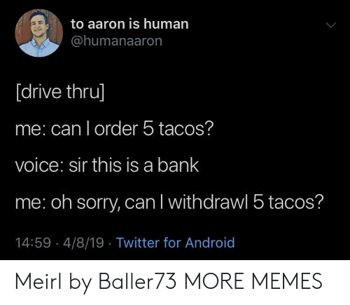 Android, Dank, and Memes: to aaron is human  @humanaaron  [drive thru]  me: can l order 5 tacos?  voice: sir this is a bank  me: oh sorry, can l withdrawl 5 tacos?  14:59 4/8/19 Twitter for Android Meirl by Baller73 MORE MEMES