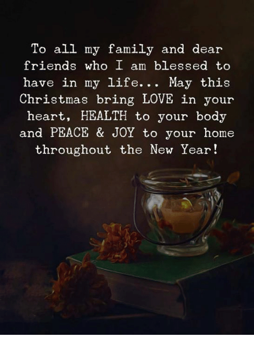 Blessed, Christmas, and Family: To all my family and dear  friends who I am blessed to  have in my life. . . May this  Christmas bring LOVE in your  heart, HEALTH to your body  and PEACE & JOY to your home  throughout the New Year!