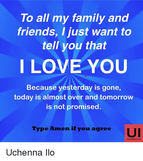 Family, Friends, and Love: To all my family and  friends, I just want to  tell you that  I LOVE YOU  Because yesterday is gone,  today is almost over and tomorrow  is not promised  Type Amen if you agree  UI  UCHENNA ILO Uchenna Ilo