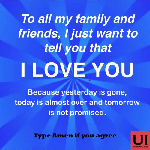 Family, Friends, and Love: To all my family and  friends, I just want to  tell you that  I LOVE YOU  Because yesterday is gone,  today is almost over and tomorrow  is not promised  Type Amen if you agree  UI  UCHENNA ILO