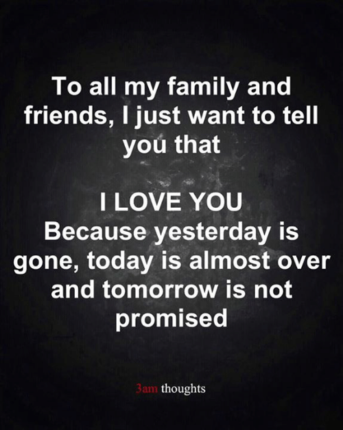 Family, Friends, and Love: To all my family and  friends, I just want to tell  you that  I LOVE YOU  Because yesterday is  gone, today is almost over  and tomorrow is not  promised  3am thoughts