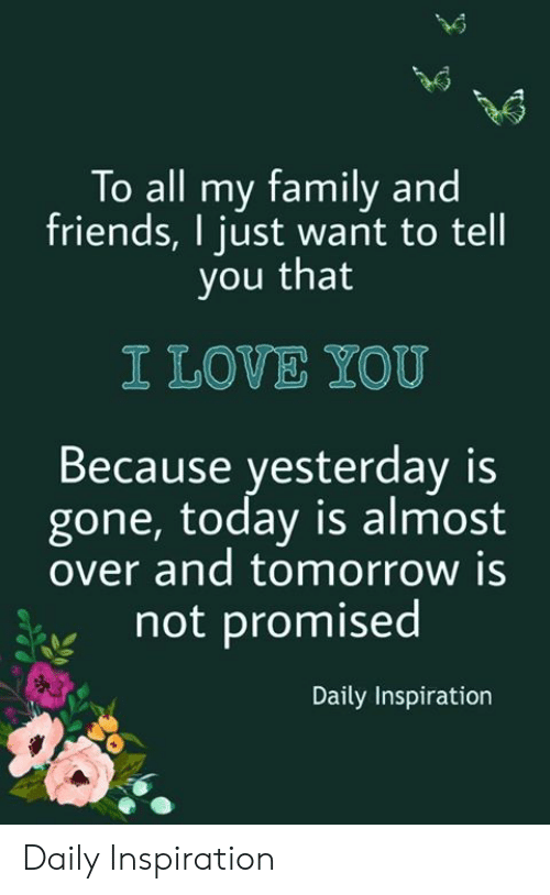 Family, Friends, and Love: To all my family and  friends, I just want to tell  you that  I LOVE YOU  Because yesterday is  gone, today is almost  over and tomorrow is  not promised  Daily Inspiration Daily Inspiration