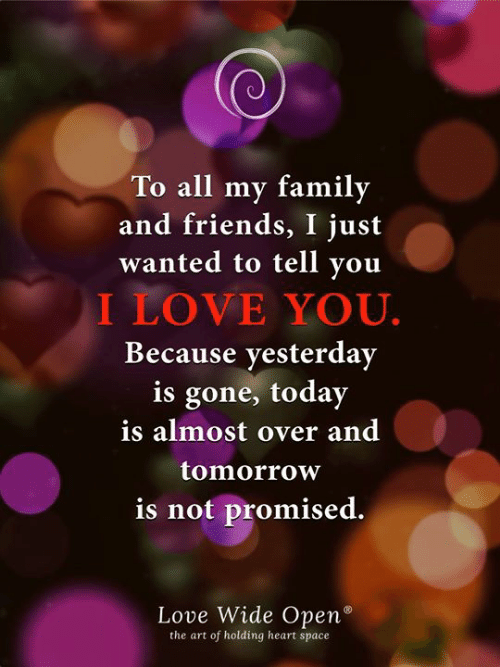 Family, Friends, and Love: To all my family  and friends, I just  wanted to tell you  I LOVE YOU.  Because yesterday  is gone, today  is almost over and  tomorrow  is not promised.  Love Wide Open°  the art of holding heart space