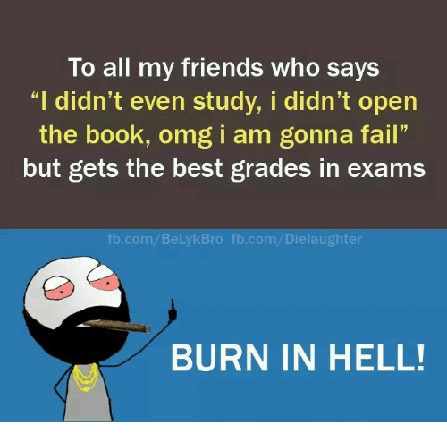 """burn in hell: To all my friends Who says  """"I didn't even study, i didn't open  the book, omg I am gonna fall""""  but gets the best grades in exams  fb.com/ BeLylk Bro fb.com/Dielaughter  BURN IN HELL!"""
