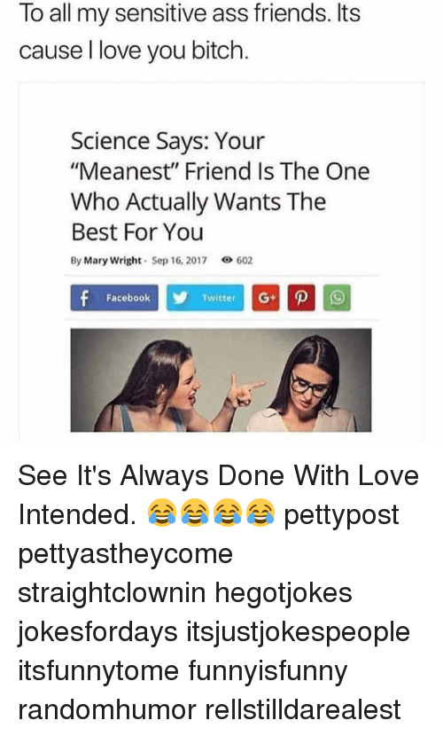 """Ass, Bitch, and Facebook: To all my sensitive ass friends. Its  cause l love you bitch.  Science Says: Your  """"Meanest"""" Friend Is The One  Who Actually Wants The  Best For You  By Mary Wright Sep 16, 2017 602  Facebook  Twitter See It's Always Done With Love Intended. 😂😂😂😂 pettypost pettyastheycome straightclownin hegotjokes jokesfordays itsjustjokespeople itsfunnytome funnyisfunny randomhumor rellstilldarealest"""
