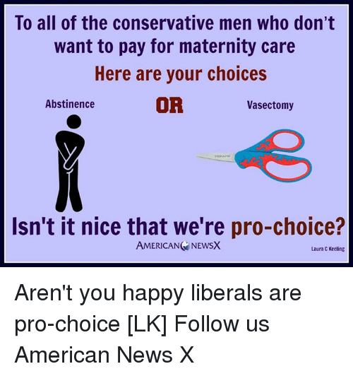 American News: To all of the conservative men who don't  want to pay for maternity care  Here are your choices  OR  Abstinence  Vasectomy  Isn't it nice that we're pro-choice?  AMERICAN NEWSX  Laura C Keeling Aren't you happy liberals are pro-choice [LK] Follow us American News X