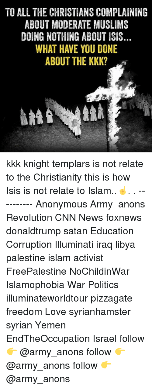 anonymouse: TO ALL THE CHRISTIANS COMPLAINING  ABOUT MODERATE MUSLIMS  DOING NOTHING ABOUT ISIS  WHAT HAVE YOU DONE  ABOUT THE KKK? kkk knight templars is not relate to the Christianity this is how Isis is not relate to Islam..☝. . ---------- Anonymous Army_anons Revolution CNN News foxnews donaldtrump satan Education Corruption Illuminati iraq libya palestine islam activist FreePalestine NoChildinWar Islamophobia War Politics illuminateworldtour pizzagate freedom Love syrianhamster syrian Yemen EndTheOccupation Israel follow 👉 @army_anons follow 👉 @army_anons follow 👉 @army_anons