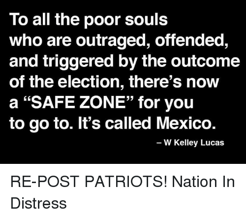 "Safe Zone: To all the poor souls  who are outraged, offended,  and triggered by the outcome  of the election, there's now  a ""SAFE ZONE"" for you  to go to. It's called Mexico.  W Kelley Lucas RE-POST PATRIOTS!   Nation In Distress"
