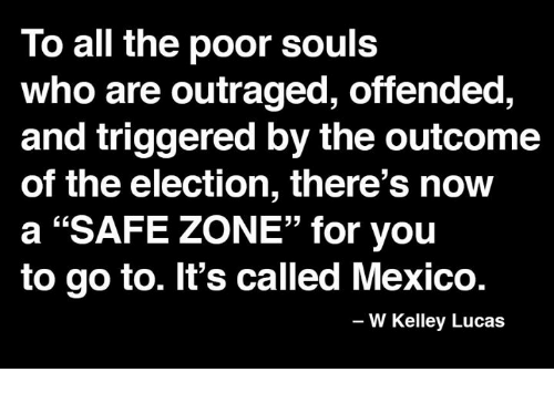 "Safe Zone: To all the poor souls  who are outraged, offended,  and triggered by the outcome  of the election, there's now  a ""SAFE ZONE"" for you  to go to. It's called Mexico.  W Kelley Lucas"