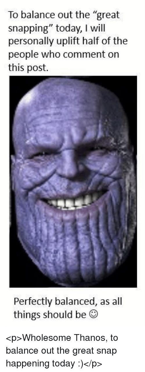 """snapping: To balance out the """"great  snapping"""" today, I will  personally uplift half of the  people who comment on  this post.  Perfectly balanced, as all  things should be ® <p>Wholesome Thanos, to balance out the great snap happening today :)</p>"""