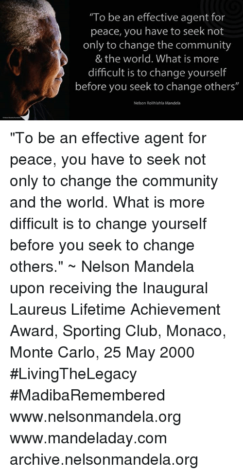 "Monte Carlo: ""To be an effective agent for  peace, you have to seek not  only to change the community  & the world. What is more  difficult is to change yourself  before you seek to change others'  Nelson Rolihlahla Mandela ""To be an effective agent for peace, you have to seek not only to change the community and the world. What is more difficult is to change yourself before you seek to change others."" ~ Nelson Mandela upon receiving the Inaugural Laureus Lifetime Achievement Award, Sporting Club, Monaco, Monte Carlo, 25 May 2000 #LivingTheLegacy #MadibaRemembered   www.nelsonmandela.org www.mandeladay.com archive.nelsonmandela.org"