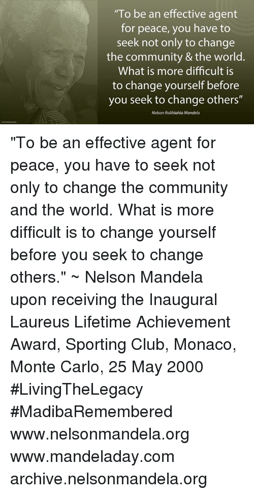 "Monte Carlo: ""To be an effective agent  for peace, you have to  seek not only to change  the community & the world.  What is more difficult is  to change yourself before  you seek to change others""  Nelson Rolihlahla Mandela ""To be an effective agent for peace, you have to seek not only to change the community and the world. What is more difficult is to change yourself before you seek to change others."" ~ Nelson Mandela upon receiving the Inaugural Laureus Lifetime Achievement Award, Sporting Club, Monaco, Monte Carlo, 25 May 2000 #LivingTheLegacy #MadibaRemembered   www.nelsonmandela.org www.mandeladay.com archive.nelsonmandela.org"