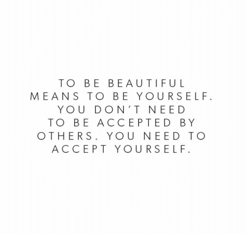Beautiful, Accepted, and Means: TO BE BEAUTIFUL  MEANS TO BE YOURSELF  YOU DON'T NEED  TO BE ACCEPTED BY  OTHERS. YOU NEED TO  ACCEPT YOURSELF