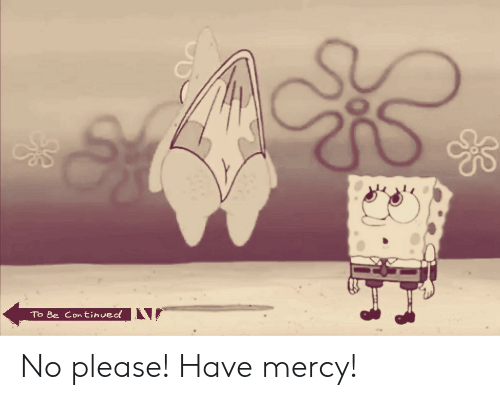 SpongeBob, Mercy, and Please: To Be Continued No please! Have mercy!