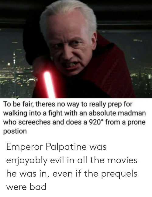 Bad, Emperor Palpatine, and Movies: To be fair, theres no way to really prep for  walking into a fight with an absolute madman  who screeches and does a 920° from a prone  postion Emperor Palpatine was enjoyably evil in all the movies he was in, even if the prequels were bad
