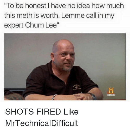 """Dank, 🤖, and How: """"To be honest have no idea how much  this meth is worth. Lemme call in my  expert Chum Lee""""  HISTORY SHOTS FIRED  Like MrTechnicalDifficult"""