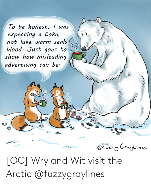 wit: To be honest, I was  expecting a Coke,  not luke warm seals  blood. Just goes to  show how misleading  advertising can be.  OFuzzy Graylines [OC] Wry and Wit visit the Arctic @fuzzygraylines