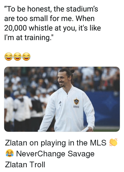 """Memes, Savage, and Troll: """"To be honest, the stadium's  are too small for me. When  20,000 whistle at you, it's like  I'm at training.""""  LA Zlatan on playing in the MLS 👏😂 NeverChange Savage Zlatan Troll"""