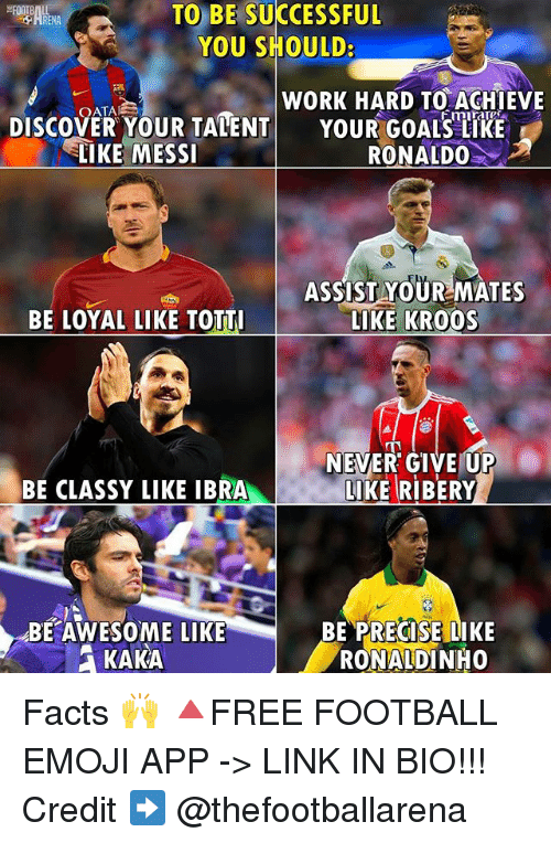 ribery: TO BE SUCCESSFUL  YOU SHOULD:  WORK HARD TO ACHIEVE  DISCOVER YOUR TALENT  YOUR GOALSTRE  LIKE MESSI  RONALDO  ASSIST YOUR MATES  BE LOYAL LIKE TOTTI  LIKE KROOS  NEVER GIVE UP  BE CLASSY LIKE IBRA  LIKE RIBERY  BE AWESOME LIKE  BE PRECISE LIKE  KAKA  RONALDINHO Facts 🙌 🔺FREE FOOTBALL EMOJI APP -> LINK IN BIO!!! Credit ➡️ @thefootballarena