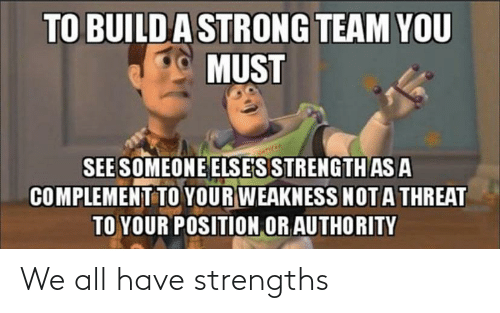 weakness: TO BUILDA STRONG TEAM YOU  MUST  SEE SOMEONE ELSE'S STRENGTH AS A  COMPLEMENT TO YOUR WEAKNESS NOTA THREAT  TO YOUR POSITION OR AUTHORITY We all have strengths