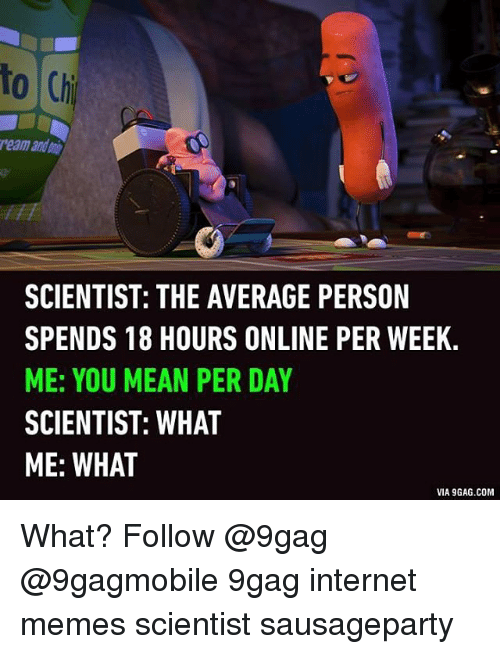 Via9Gag: to Chi  reamandani  SCIENTIST: THE AVERAGE PERSON  SPENDS 18 HOURS ONLINE PER WEEK.  ME: YOU MEAN PER DAY  SCIENTIST: WHAT  ME: WHAT  VIA9GAG.COM What? Follow @9gag @9gagmobile 9gag internet memes scientist sausageparty