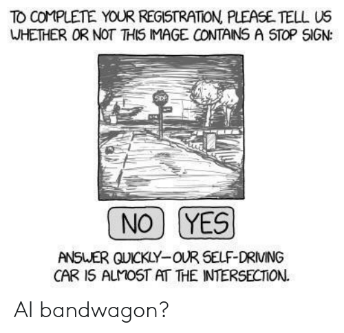 Driving, Image, and Answer: TO COMPLETE YOUR REGISTRATION PLEASE TELL US  WHETHER OR NOT THIS IMAGE CONTAINS A STOP SIGN:  NO YES  ANSWER QUICKLY-OUR SELF-DRIVING  CAR 1S ALMOST AT THE INTERSECTION. AI bandwagon?