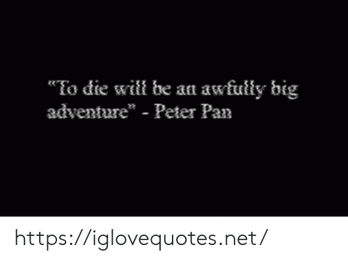 """pan: To die will be an awfully big  adventure"""" - Peter Pan https://iglovequotes.net/"""