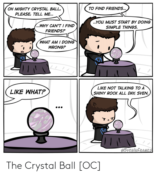 shiny: TO FIND FRIENDS...  OH MIGHTY CRYSTAL BALL,  PLEASE, TELL ME...  ...YOU MUST START BY DOING  ...WHY CAN'T I FIND  SIMPLE THINGS.  FRIENDS?  WHAT AM I DOING  WRONG?  LIKE NOT TALKING TO A  LIKE WHAT?  SHINY ROCK ALL DAY SVEN.  Tn T  @SVENINFRAMES The Crystal Ball [OC]