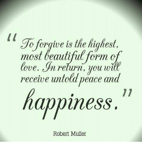 Beautiful, Love, and Memes: To forgive is the highest.  most beautiful form of  love. In relurn, you will  receive untold peace and  happiness  Robert Muller
