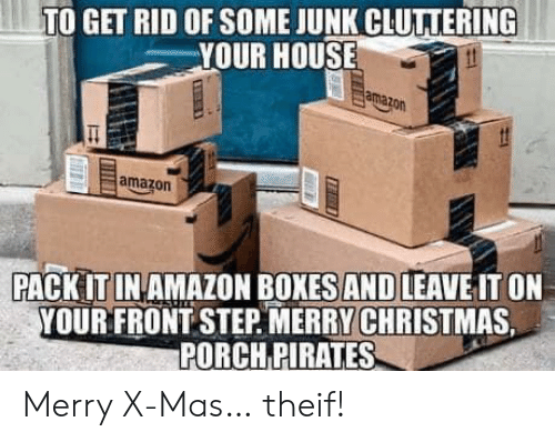 Boxes: TO GET RID OF SOME JUNK CLUTTERING  YOUR HOUSE  amazon  amazon  PACK IT IN AMAZON BOXES AND LEAVE IT ON  YOUR FRONT STEP MERRY CHRISTMAS  PORCH PIRATES Merry X-Mas… theif!