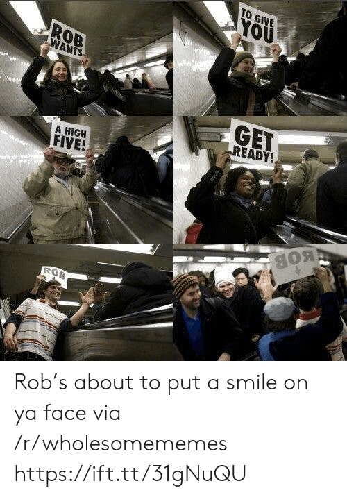 Smile, High Five, and Via: TO GIVE  YOU  ROB  WANTS  GET  READY!  A HIGH  FIVE!  BOB  ROB Rob's about to put a smile on ya face via /r/wholesomememes https://ift.tt/31gNuQU