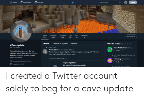 Minecraft, Twitter, and Dolphin: TO Home  Messages  Notifications  Search Twitter  Tweet  Lists  Tweets  Following  Followers  Likes  Moments  Edit profile  959  449  366  763  1  Tweets & replies  Media  Tweets  Who to follow Refresh View all  #CaveUpdate  Pinned Tweet  @CaveUpdate  Slime And Dolphin @Slim...  #CaveUpdate @CaveUpdate May 31  Account that remains every day how  much we need a Minecraft #Cave U pdate.  Ran by @Yolwoocle. Sign the petition:  Follow  We need a cave update. Sign the petition and ping a mojang staff! We can't  stand any longer with such boring caves!  Followed by CreeperDaAnimator and  others  bit.ly/caveupdate  >>> bit.ly/CaveUpdate <<<  Sothopery @Sothopery  A cave somewhere in France  Follow  Signez la pétition  Let Minecraft have a cave update  Joined May 2019  Followed by Alex and others I created a Twitter account solely to beg for a cave update