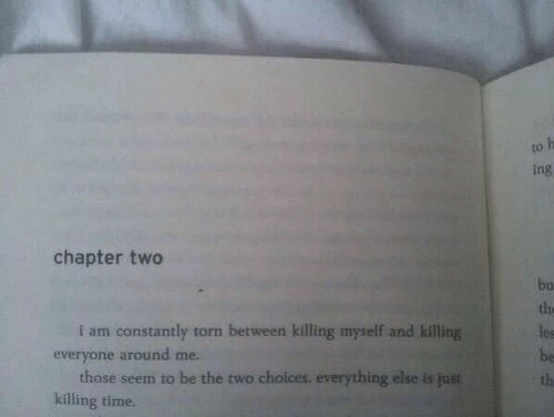 torn: to  ing  chapter two  bu  the  les  be  th  i am constantly torn between killing myself and killing  everyone around me.  those seem to be the two choices. everything else is just  killing time.