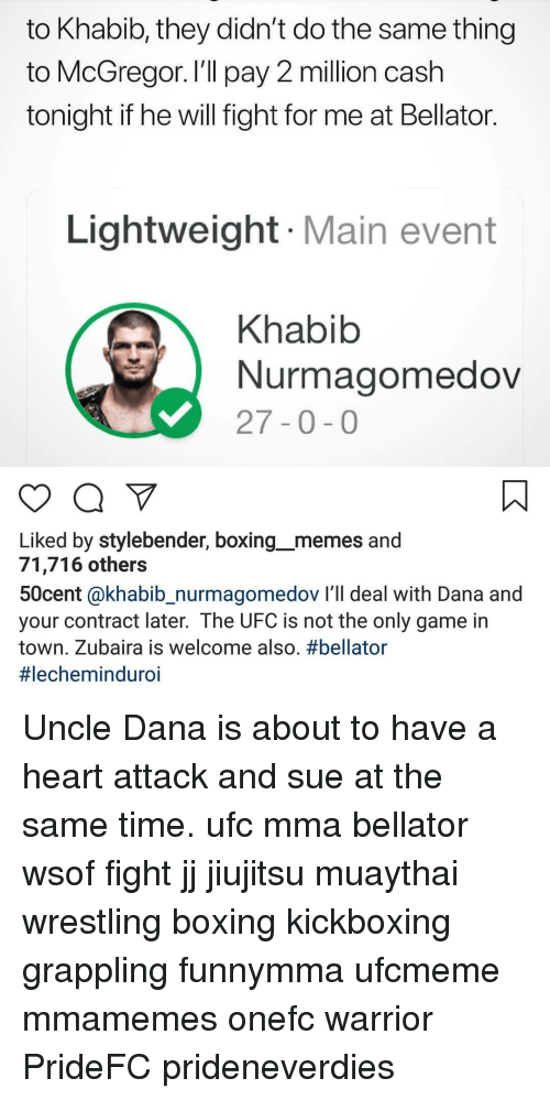 Boxing, Memes, and Ufc: to Khabib, they didn't do the same thing  to McGregor. I'll pay 2 million cash  tonight if he will fight for me at Bellator  Lightweight Main event  Khabib  Nurmagomedov  27-0-0  Liked by stylebender, boxing__memes and  71,716 others  50cent @khabib_nurmagomedov I'll deal with Dana and  your contract later. The UFC is not the only game in  town. Zubaira is welcome also. Uncle Dana is about to have a heart attack and sue at the same time. ufc mma bellator wsof fight jj jiujitsu muaythai wrestling boxing kickboxing grappling funnymma ufcmeme mmamemes onefc warrior PrideFC prideneverdies