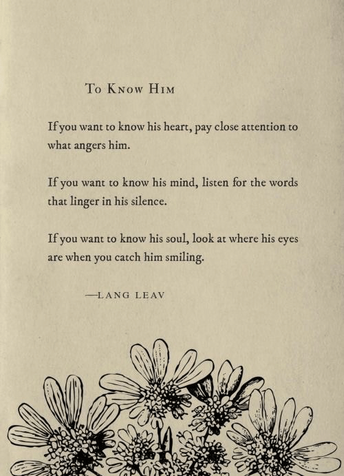 if you want to: To KNOW HIM  If you want to know his heart, pay close attention to  what angers him.  If you want to know his mind, listen for the words  that linger in his silence.  If you want to know his soul, look at where his eyes  are when you catch him smiling.  LANG LEAV